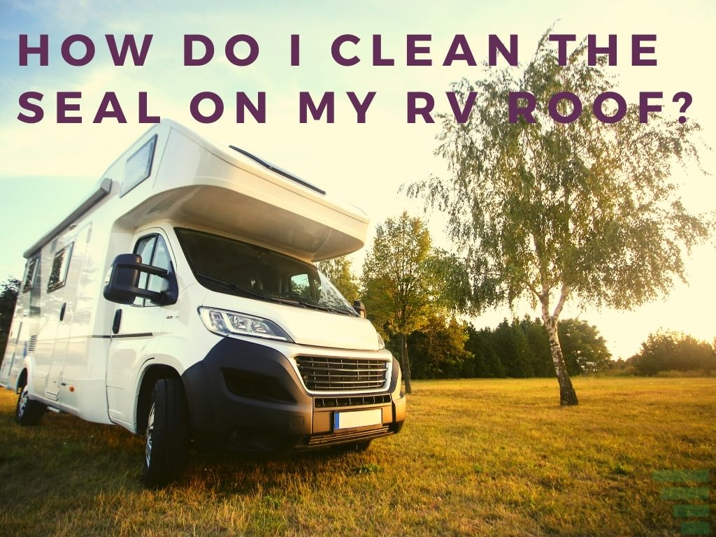 How Do I Clean the Seal on My RV Roof