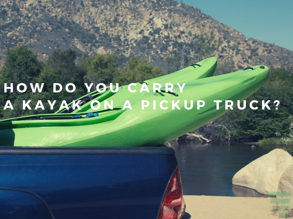 How Do You Carry A Kayak On A Pickup Truck?