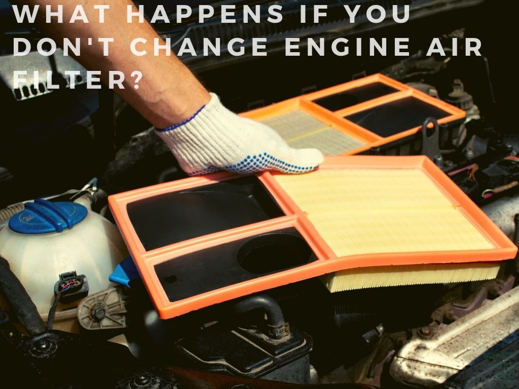 What happens if you dont change engine air filter